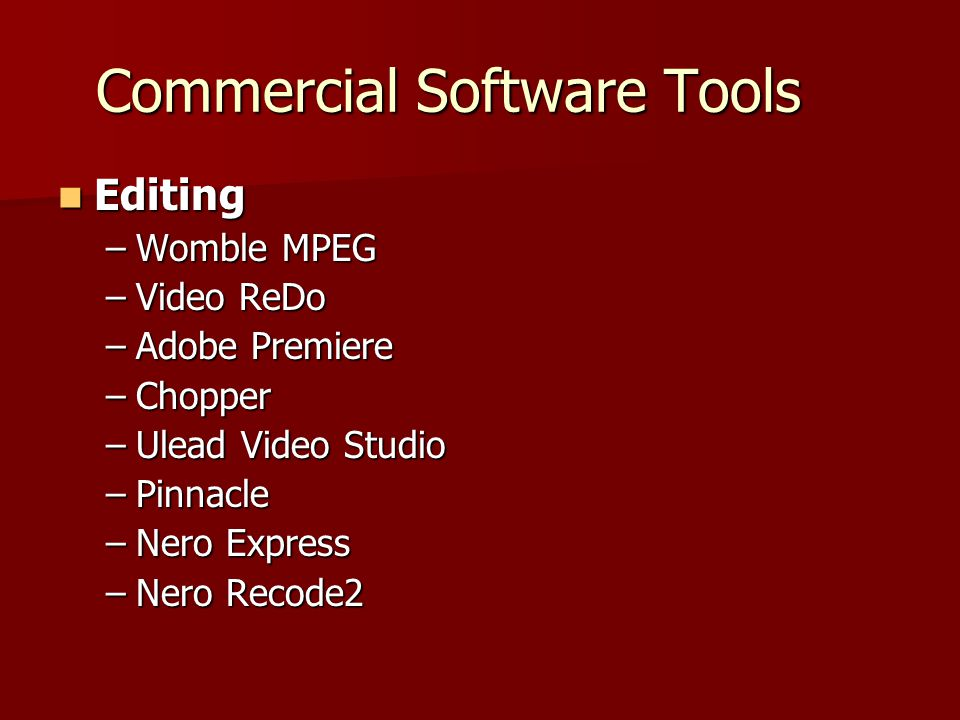 Commercial Software Tools Editing Editing –Womble MPEG –Video ReDo –Adobe Premiere –Chopper –Ulead Video Studio –Pinnacle –Nero Express –Nero Recode2