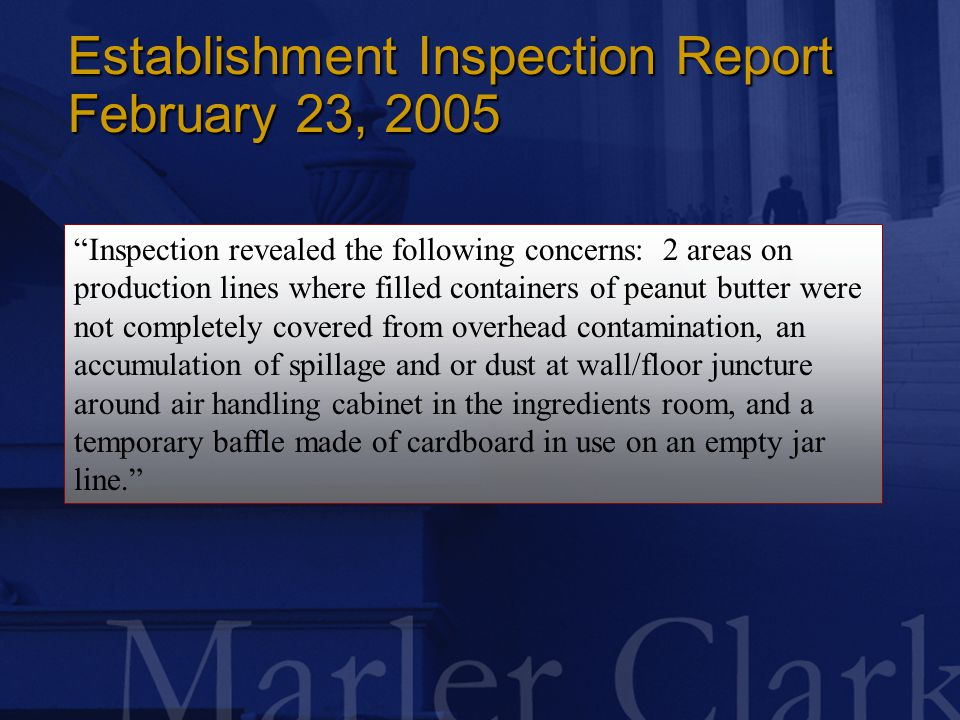 Establishment Inspection Report February 23, 2005 Inspection revealed the following concerns: 2 areas on production lines where filled containers of peanut butter were not completely covered from overhead contamination, an accumulation of spillage and or dust at wall/floor juncture around air handling cabinet in the ingredients room, and a temporary baffle made of cardboard in use on an empty jar line.