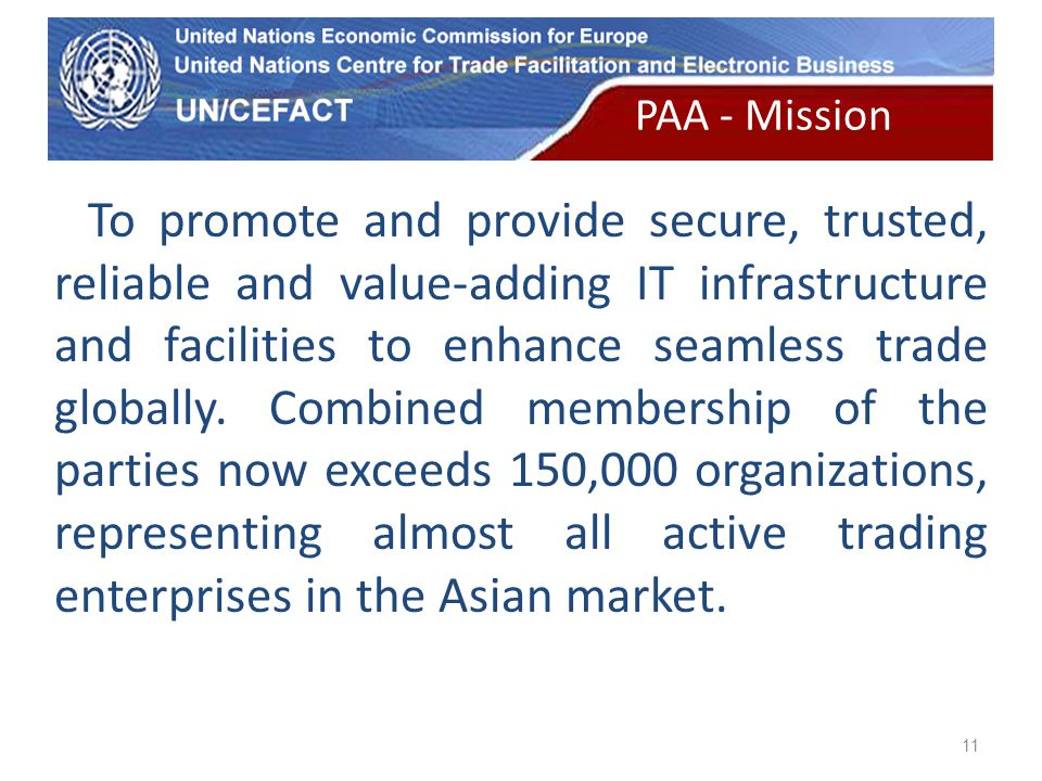 UN Economic Commission for Europe 11 To promote and provide secure, trusted, reliable and value-adding IT infrastructure and facilities to enhance seamless trade globally.