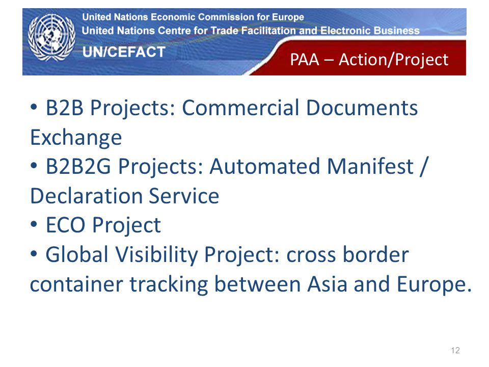 UN Economic Commission for Europe 12 B2B Projects: Commercial Documents Exchange B2B2G Projects: Automated Manifest / Declaration Service ECO Project Global Visibility Project: cross border container tracking between Asia and Europe.