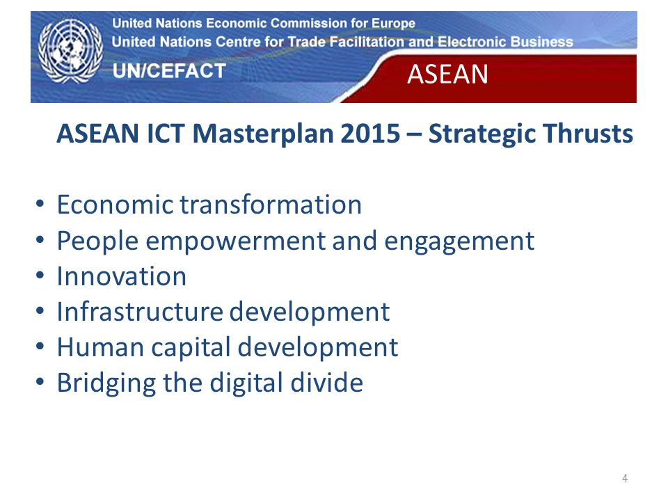 UN Economic Commission for Europe 4 ASEAN ICT Masterplan 2015 – Strategic Thrusts Economic transformation People empowerment and engagement Innovation Infrastructure development Human capital development Bridging the digital divide ASEAN