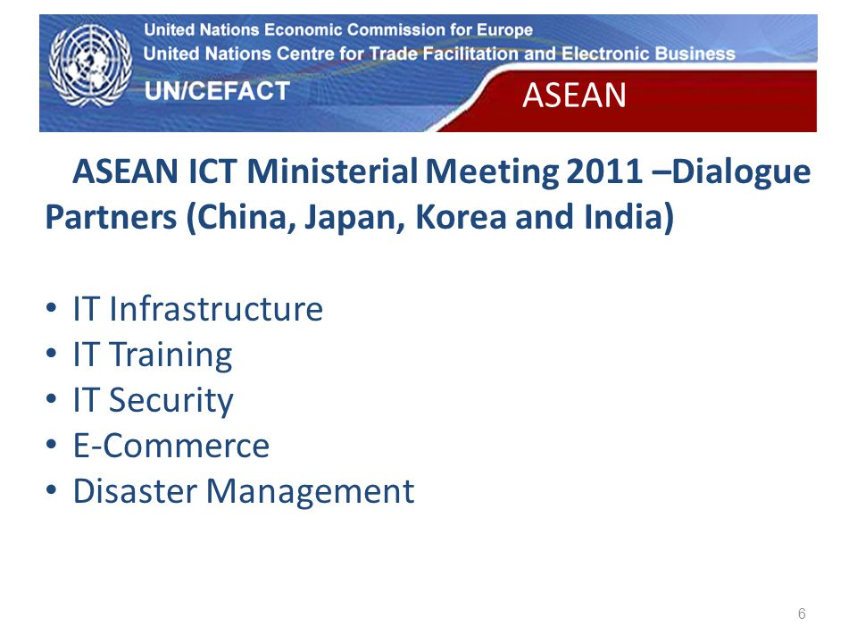 UN Economic Commission for Europe 6 ASEAN ICT Ministerial Meeting 2011 –Dialogue Partners (China, Japan, Korea and India) IT Infrastructure IT Training IT Security E-Commerce Disaster Management ASEAN
