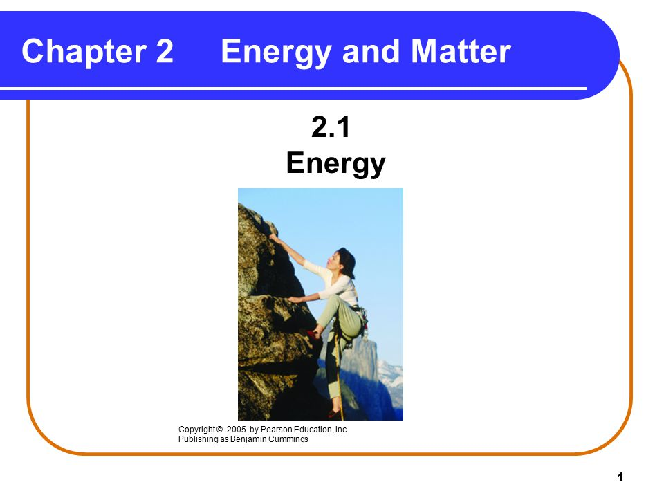 1 Chapter 2Energy and Matter 2.1 Energy Copyright © 2005 by Pearson Education, Inc.