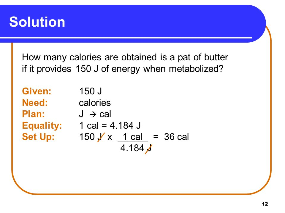 12 Solution How many calories are obtained is a pat of butter if it provides 150 J of energy when metabolized.