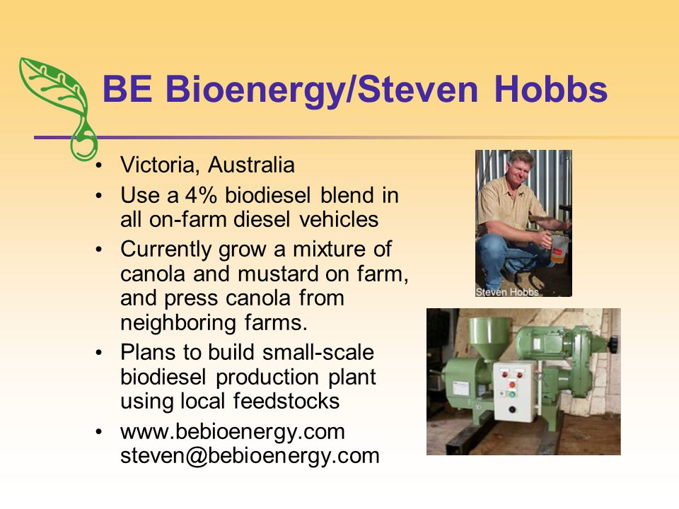 BE Bioenergy/Steven Hobbs Victoria, Australia Use a 4% biodiesel blend in all on-farm diesel vehicles Currently grow a mixture of canola and mustard on farm, and press canola from neighboring farms.
