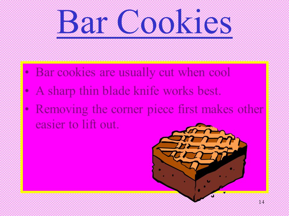 14 Bar Cookies Bar cookies are usually cut when cool A sharp thin blade knife works best. Removing the corner piece first makes other easier to lift o
