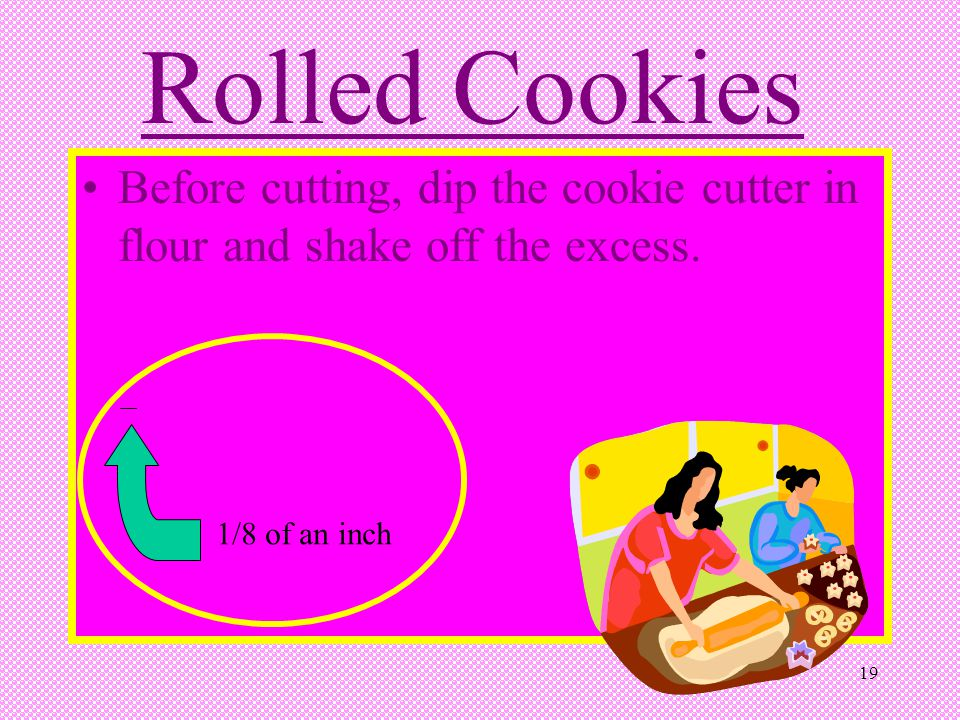 19 Rolled Cookies Before cutting, dip the cookie cutter in flour and shake off the excess. 1/8 of an inch