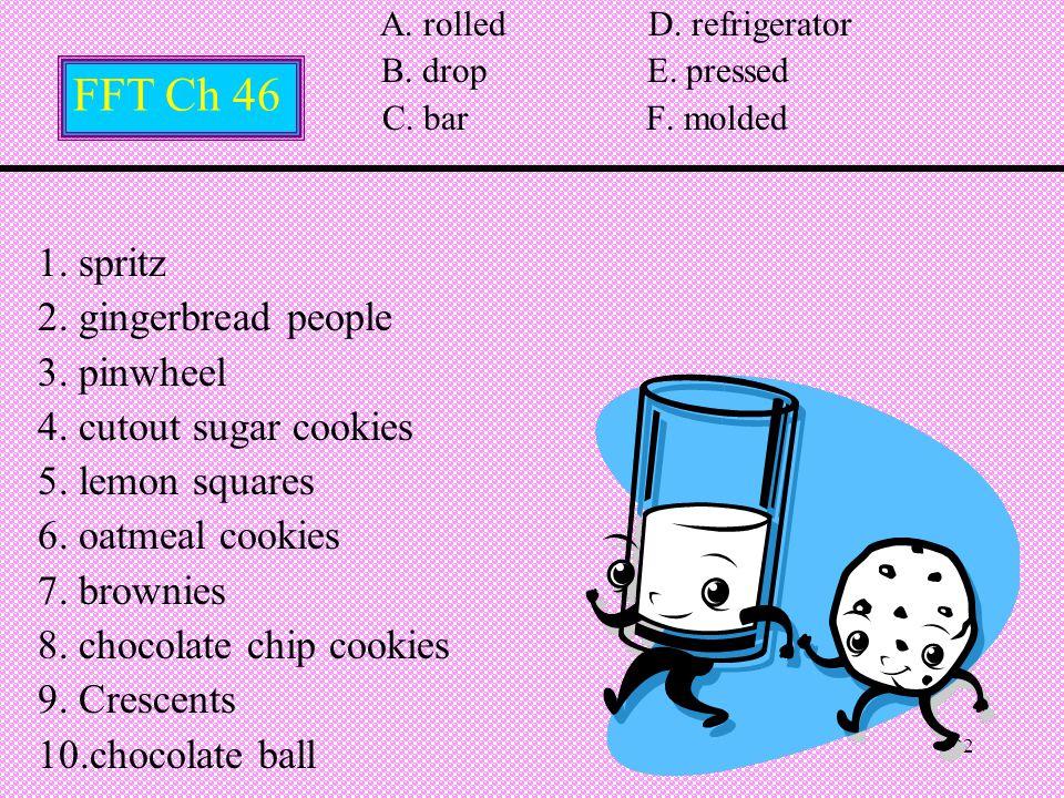 22 A. rolled D. refrigerator B. drop E. pressed C. bar F. molded 1. spritz 2. gingerbread people 3. pinwheel 4. cutout sugar cookies 5. lemon squares