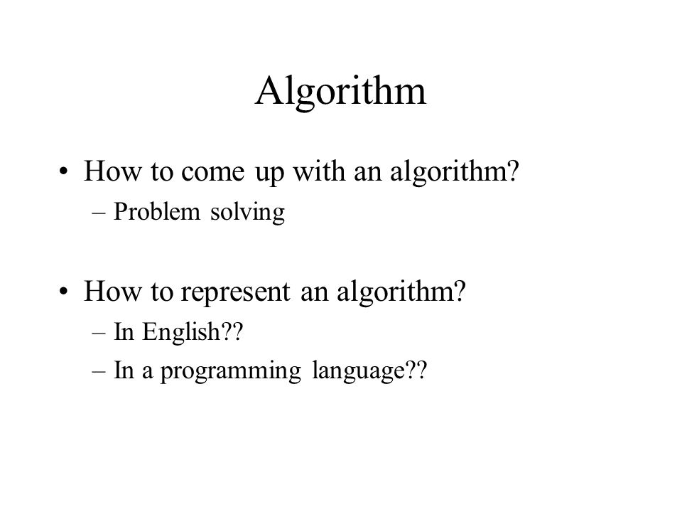 Algorithm How to come up with an algorithm? –Problem solving How to represent an algorithm? –In English?? –In a programming language??