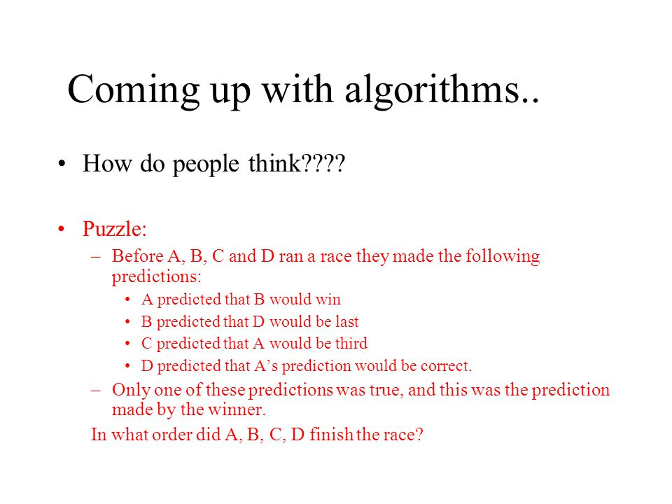 Coming up with algorithms.. How do people think???? Puzzle: –Before A, B, C and D ran a race they made the following predictions: A predicted that B w