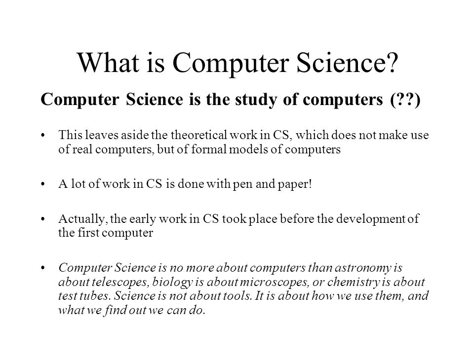 What is Computer Science? Computer Science is the study of computers (??) This leaves aside the theoretical work in CS, which does not make use of rea