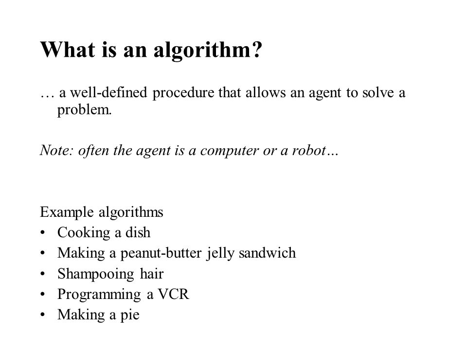 What is an algorithm? … a well-defined procedure that allows an agent to solve a problem. Note: often the agent is a computer or a robot… Example algo