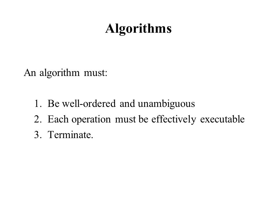 Algorithms An algorithm must: 1. Be well-ordered and unambiguous 2. Each operation must be effectively executable 3. Terminate.