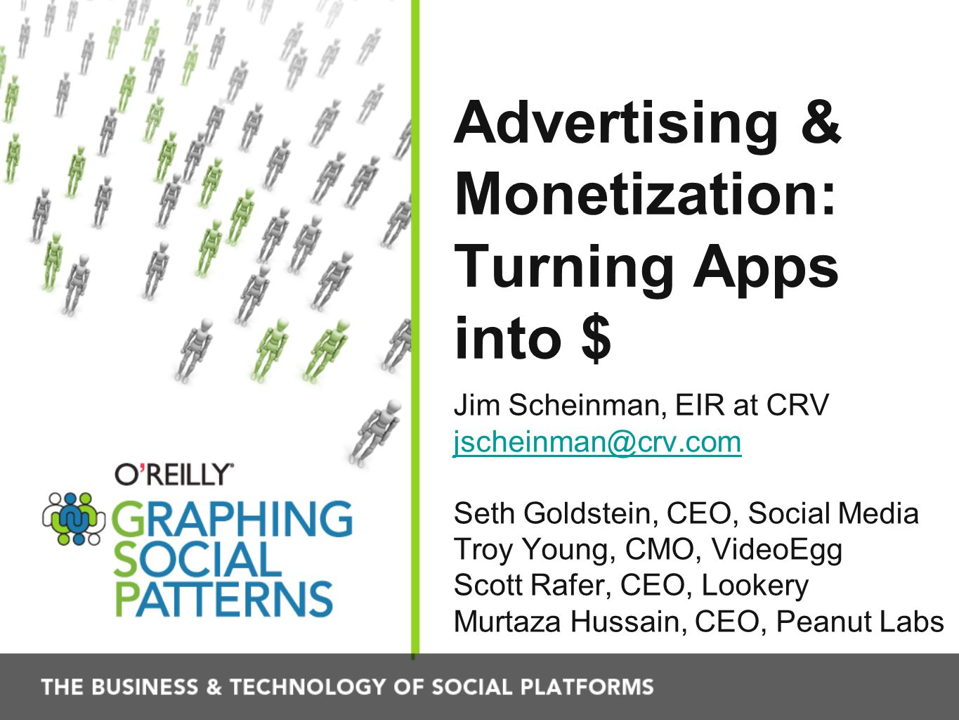 Advertising & Monetization: Turning Apps into $ Jim Scheinman, EIR at CRV jscheinman@crv.com Seth Goldstein, CEO, Social Media Troy Young, CMO, VideoEgg Scott Rafer, CEO, Lookery Murtaza Hussain, CEO, Peanut Labs