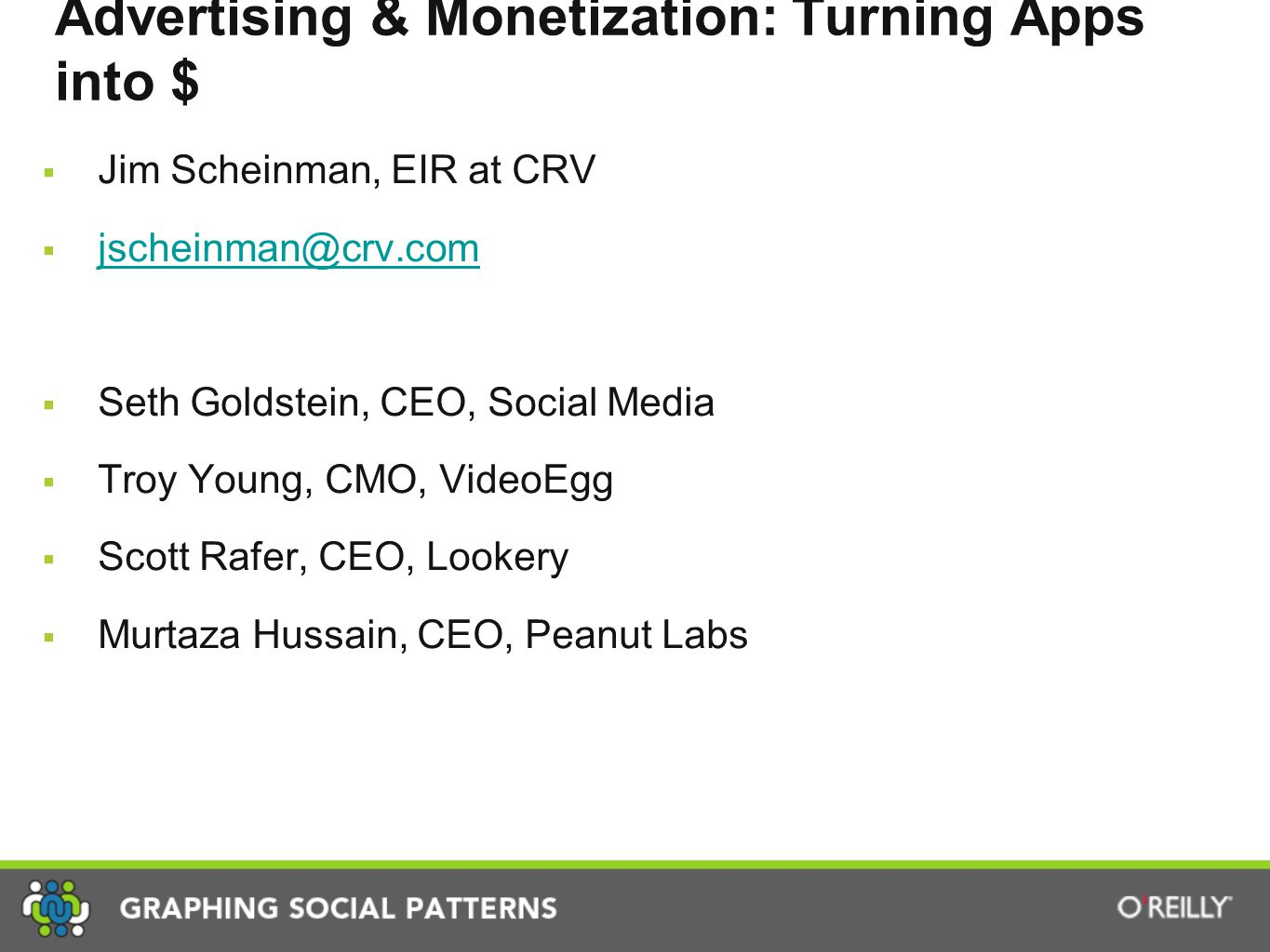 Advertising & Monetization: Turning Apps into $  Jim Scheinman, EIR at CRV  jscheinman@crv.com jscheinman@crv.com  Seth Goldstein, CEO, Social Media  Troy Young, CMO, VideoEgg  Scott Rafer, CEO, Lookery  Murtaza Hussain, CEO, Peanut Labs