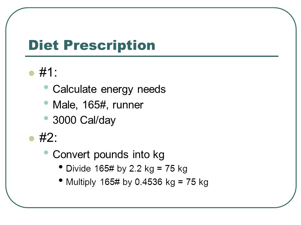 Diet Prescription #1: Calculate energy needs Male, 165#, runner 3000 Cal/day #2: Convert pounds into kg Divide 165# by 2.2 kg = 75 kg Multiply 165# by 0.4536 kg = 75 kg