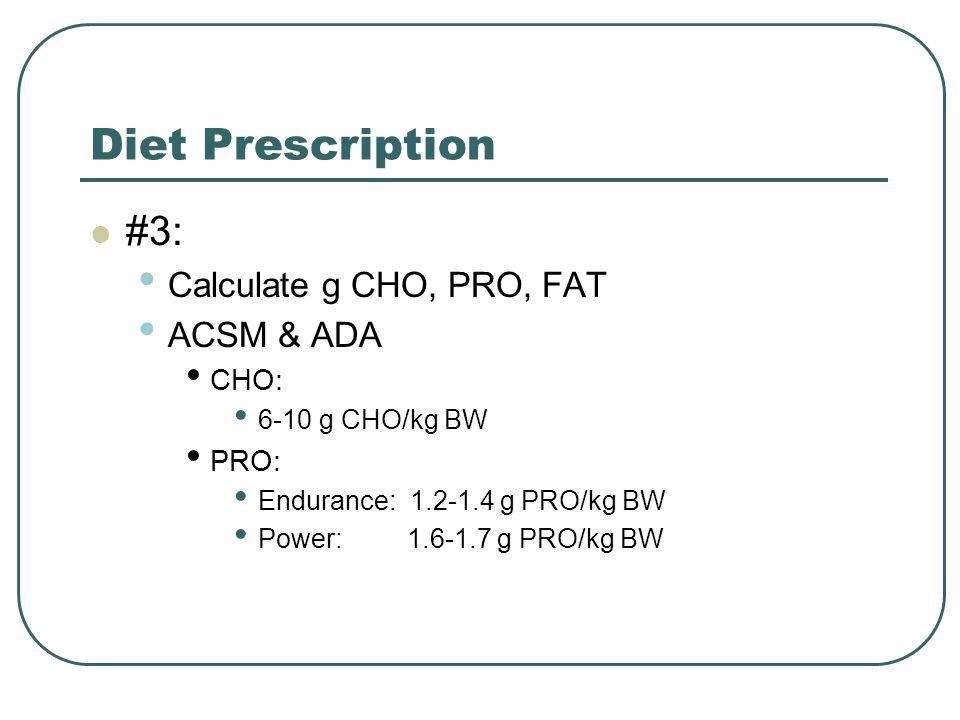 Diet Prescription #3: Calculate g CHO, PRO, FAT ACSM & ADA CHO: 6-10 g CHO/kg BW PRO: Endurance: 1.2-1.4 g PRO/kg BW Power: 1.6-1.7 g PRO/kg BW