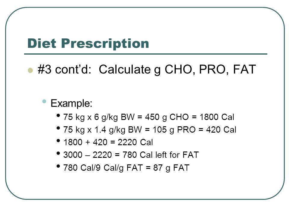 Diet Prescription #3 cont'd: Calculate g CHO, PRO, FAT Example: 75 kg x 6 g/kg BW = 450 g CHO = 1800 Cal 75 kg x 1.4 g/kg BW = 105 g PRO = 420 Cal 1800 + 420 = 2220 Cal 3000 – 2220 = 780 Cal left for FAT 780 Cal/9 Cal/g FAT = 87 g FAT