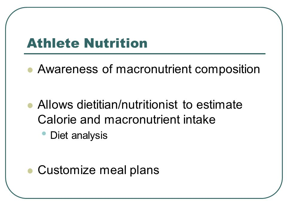 Athlete Nutrition Awareness of macronutrient composition Allows dietitian/nutritionist to estimate Calorie and macronutrient intake Diet analysis Customize meal plans