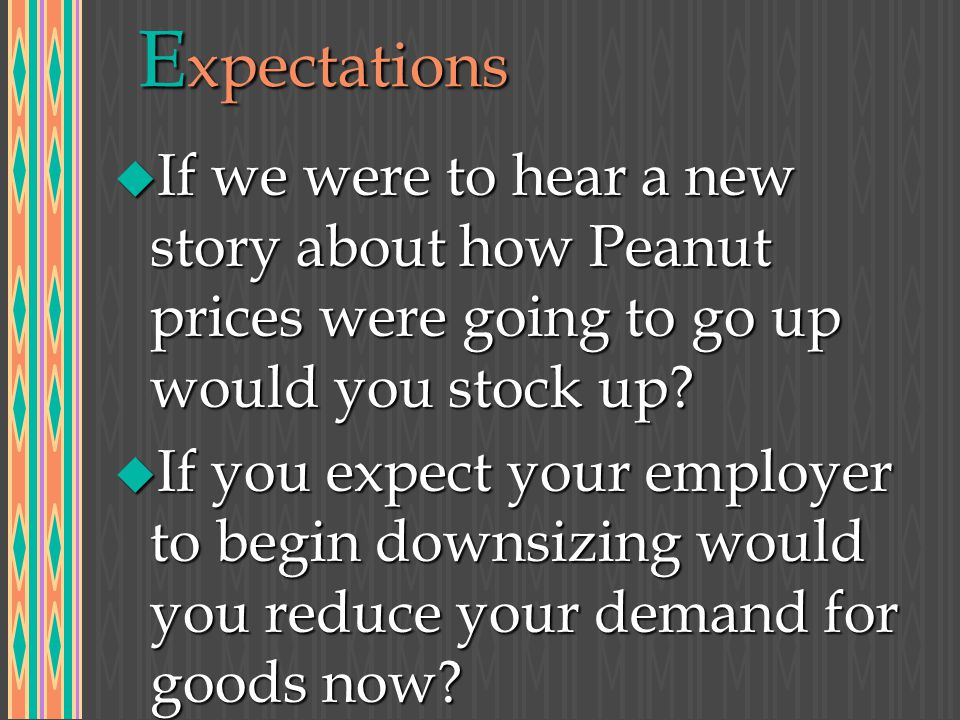 E xpectations u If we were to hear a new story about how Peanut prices were going to go up would you stock up.