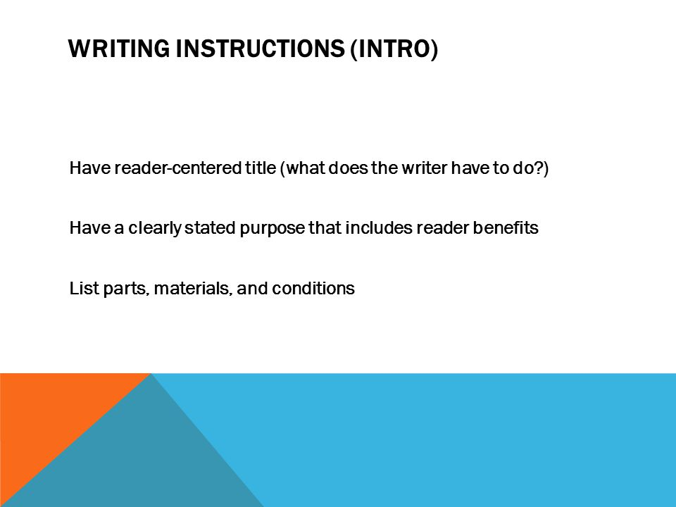 WRITING INSTRUCTIONS (INTRO) Have reader-centered title (what does the writer have to do?) Have a clearly stated purpose that includes reader benefits List parts, materials, and conditions