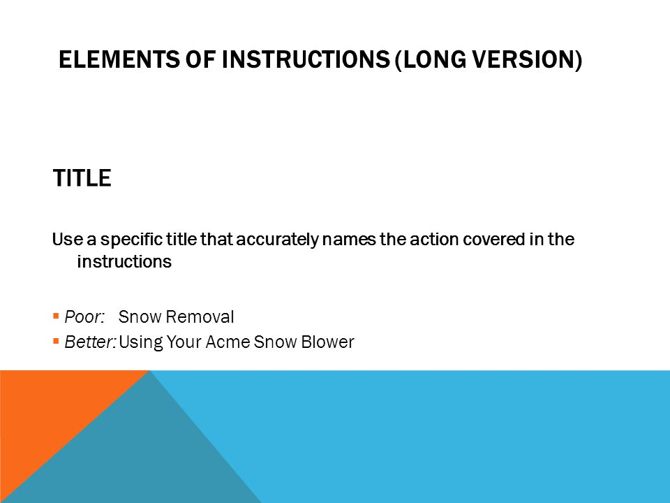 TITLE Use a specific title that accurately names the action covered in the instructions  Poor:Snow Removal  Better:Using Your Acme Snow Blower ELEMENTS OF INSTRUCTIONS (LONG VERSION)
