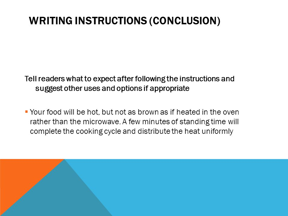 WRITING INSTRUCTIONS (CONCLUSION) Tell readers what to expect after following the instructions and suggest other uses and options if appropriate  Your food will be hot, but not as brown as if heated in the oven rather than the microwave.