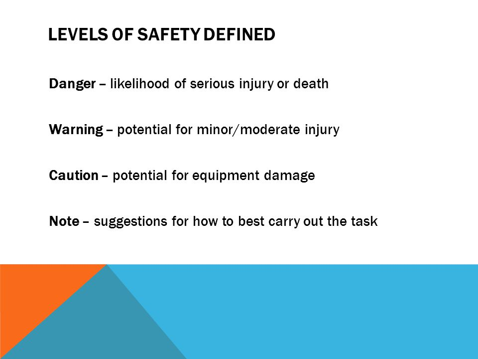 LEVELS OF SAFETY DEFINED Danger – likelihood of serious injury or death Warning – potential for minor/moderate injury Caution – potential for equipmen