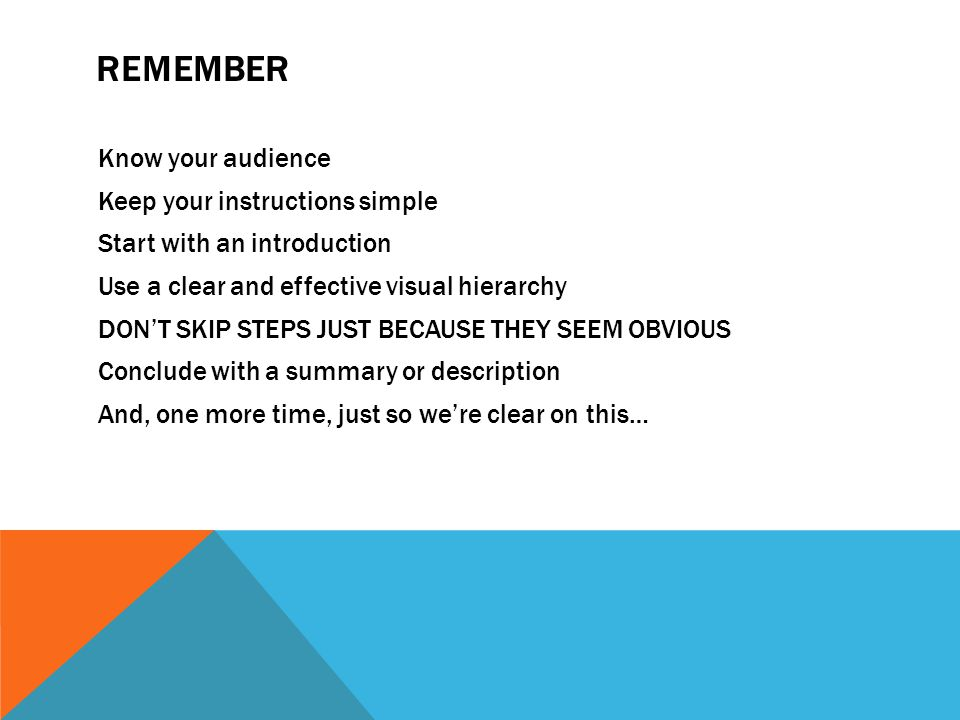 REMEMBER Know your audience Keep your instructions simple Start with an introduction Use a clear and effective visual hierarchy DON'T SKIP STEPS JUST BECAUSE THEY SEEM OBVIOUS Conclude with a summary or description And, one more time, just so we're clear on this…
