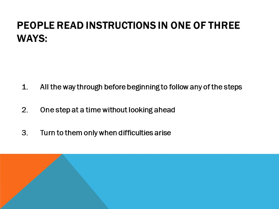 PEOPLE READ INSTRUCTIONS IN ONE OF THREE WAYS: 1.All the way through before beginning to follow any of the steps 2.One step at a time without looking