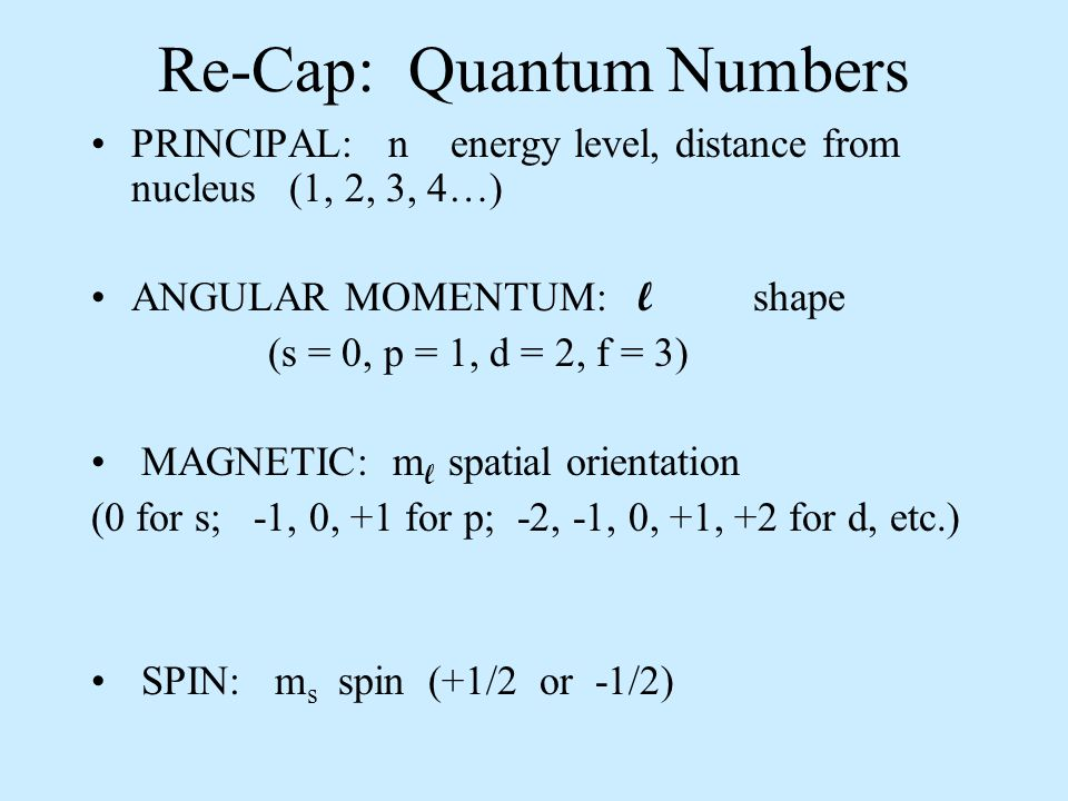Re-Cap: Quantum Numbers PRINCIPAL: n energy level, distance from nucleus (1, 2, 3, 4…) ANGULAR MOMENTUM: l shape (s = 0, p = 1, d = 2, f = 3) MAGNETIC