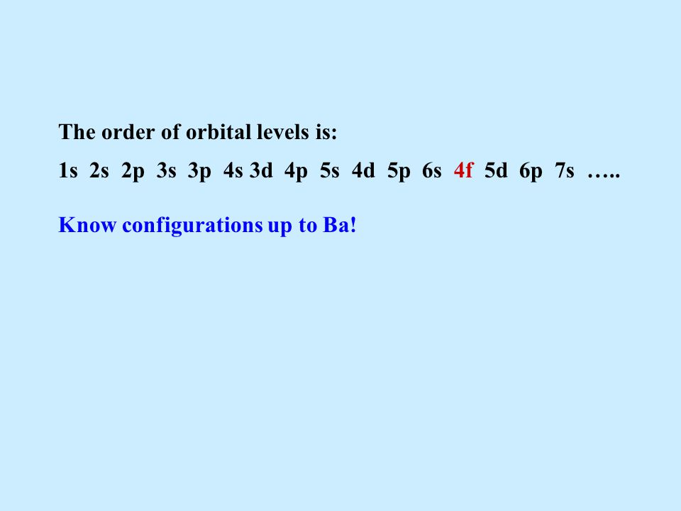 The order of orbital levels is: 1s 2s 2p 3s 3p 4s 3d 4p 5s 4d 5p 6s 4f 5d 6p 7s ….. Know configurations up to Ba!