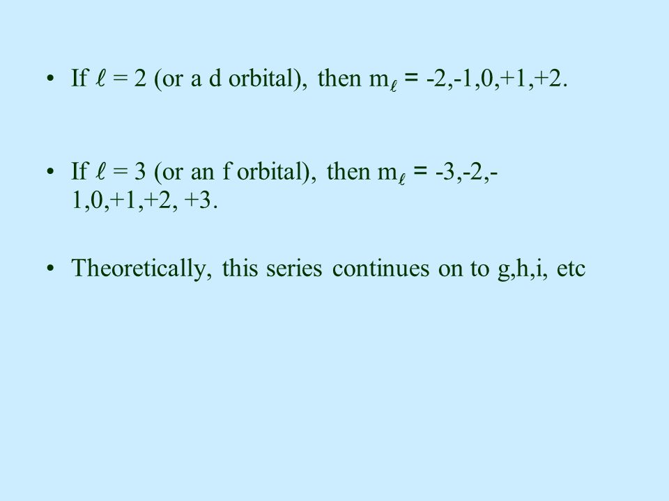 If = 2 (or a d orbital), then m = -2,-1,0,+1,+2. If = 3 (or an f orbital), then m = -3,-2,- 1,0,+1,+2, +3. Theoretically, this series continues on to