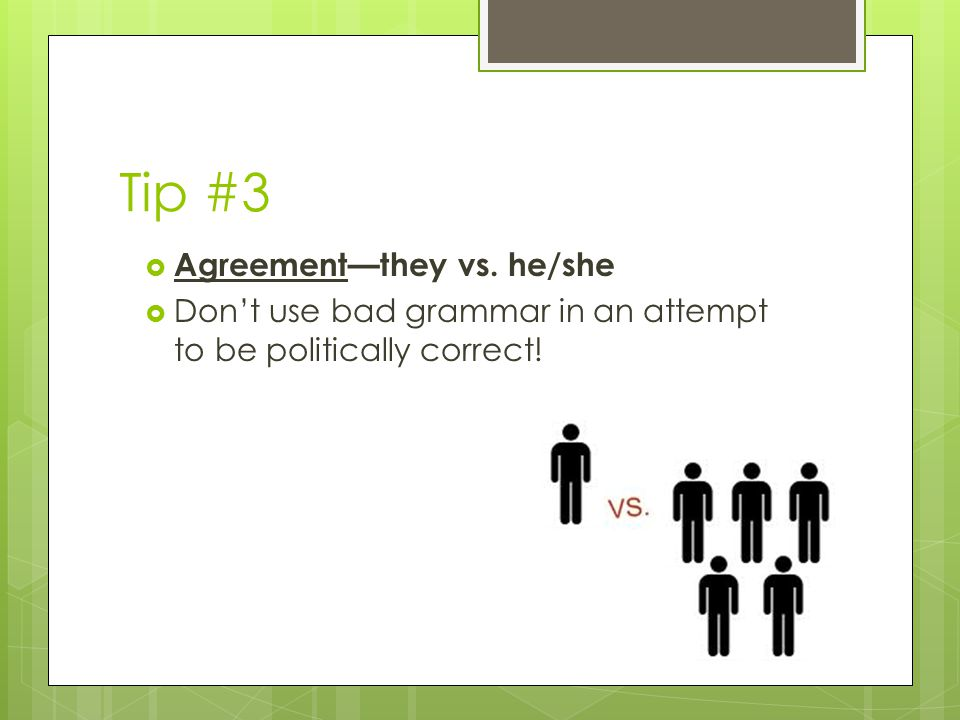 Tip #3  Agreement—they vs. he/she  Don't use bad grammar in an attempt to be politically correct!