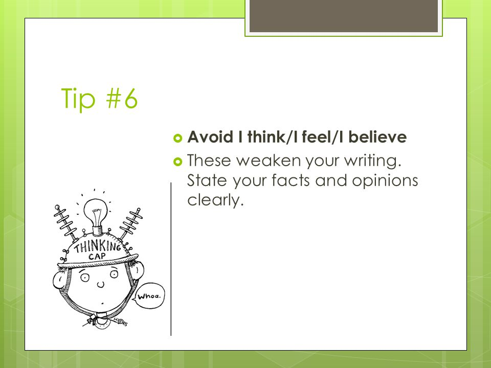 Tip #6  Avoid I think/I feel/I believe  These weaken your writing.