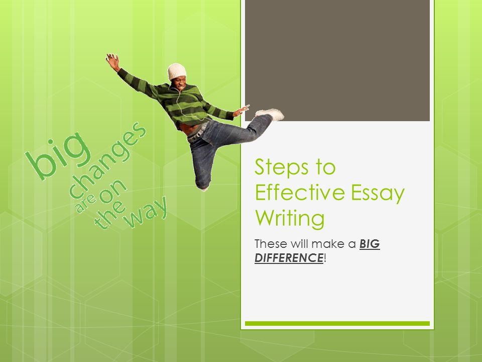 Steps to Effective Essay Writing These will make a BIG DIFFERENCE !