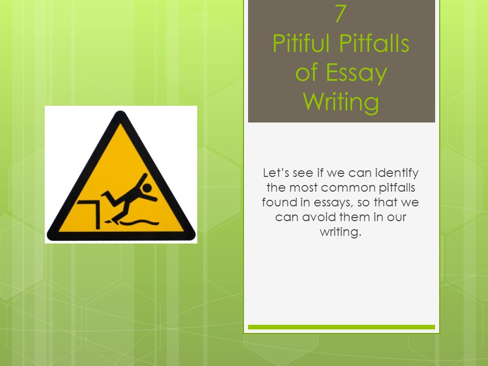 7 Pitiful Pitfalls of Essay Writing Let's see if we can identify the most common pitfalls found in essays, so that we can avoid them in our writing.