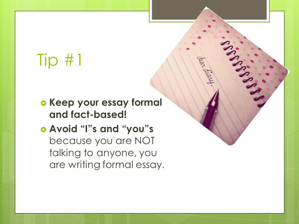 Tip #1  Keep your essay formal and fact-based.
