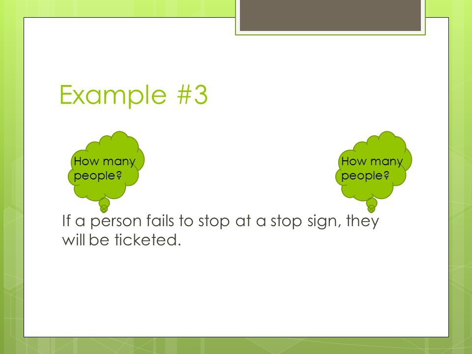 Example #3 If a person fails to stop at a stop sign, they will be ticketed. How many people