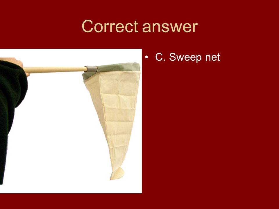 Correct answer C. Sweep net