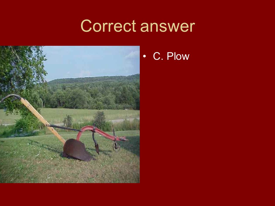 Correct answer C. Plow