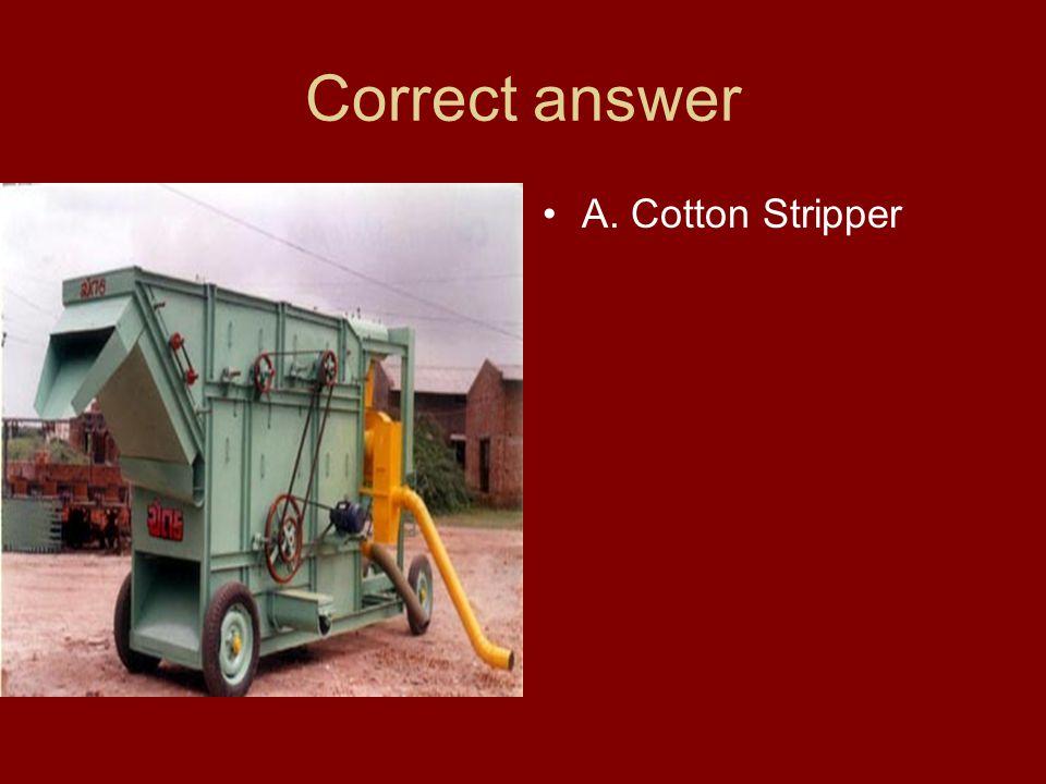Correct answer A. Cotton Stripper