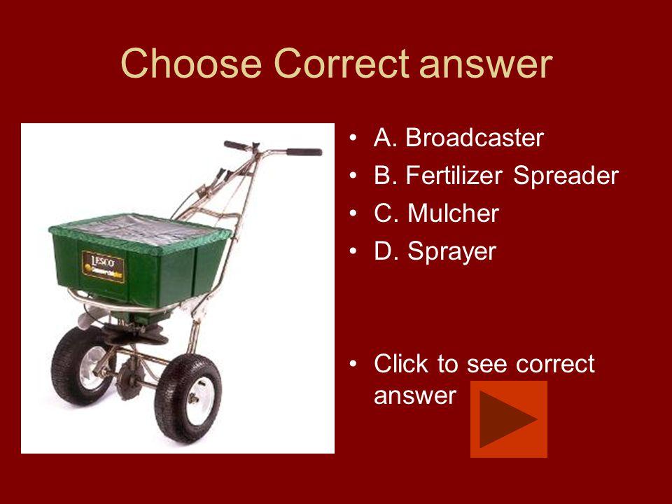 Choose Correct answer A. Broadcaster B. Fertilizer Spreader C. Mulcher D. Sprayer Click to see correct answer