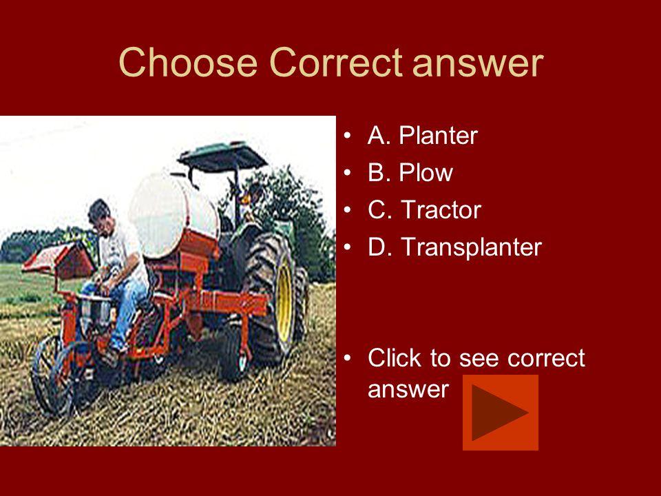 Choose Correct answer A. Planter B. Plow C. Tractor D. Transplanter Click to see correct answer