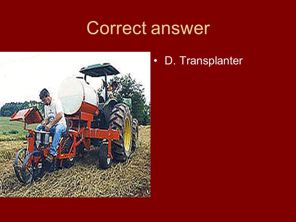 Correct answer D. Transplanter