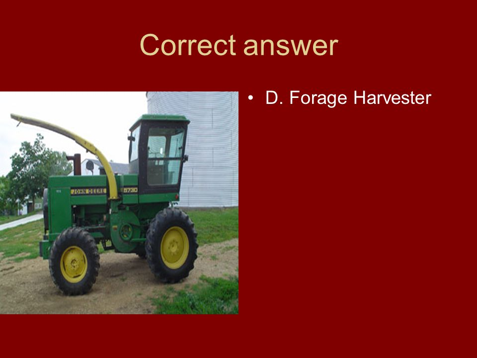 Correct answer D. Forage Harvester