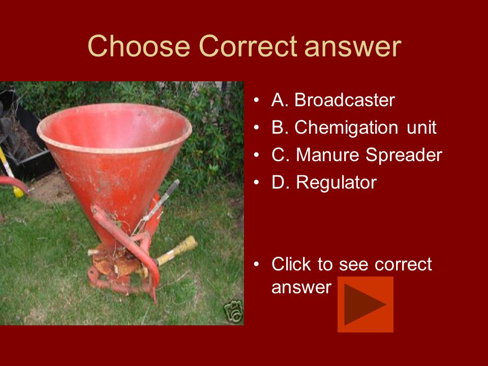 Choose Correct answer A. Broadcaster B. Chemigation unit C. Manure Spreader D. Regulator Click to see correct answer