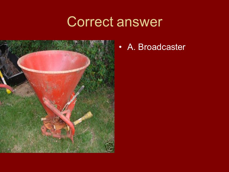 Correct answer A. Broadcaster