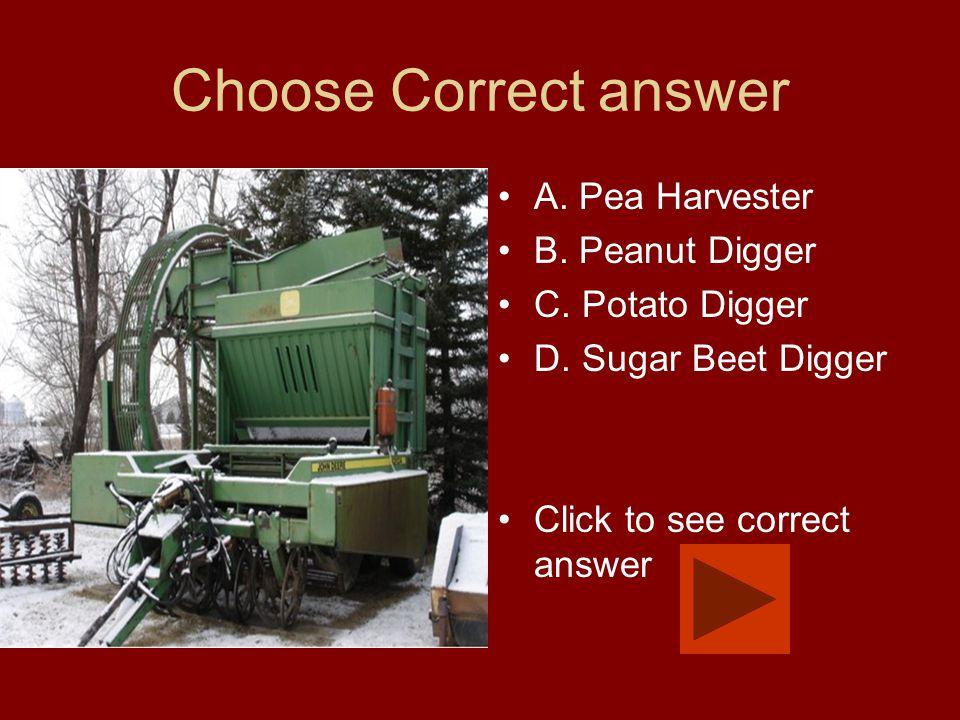 Choose Correct answer A. Pea Harvester B. Peanut Digger C. Potato Digger D. Sugar Beet Digger Click to see correct answer