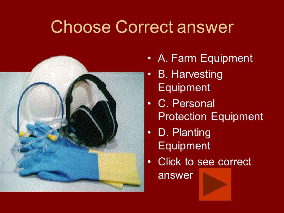 Choose Correct answer A. Farm Equipment B. Harvesting Equipment C. Personal Protection Equipment D. Planting Equipment Click to see correct answer